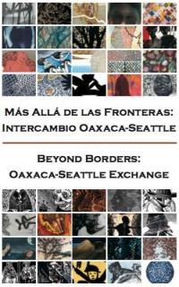 Beyond Borders/Más Allá de las Fronteras: Oaxaca-Seattle Exchange